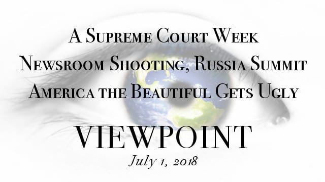 ? America the Beautiful Gets Ugly, A Supreme Court Week, Newsroom Shooting & Russia Summit