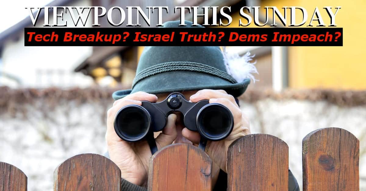 ? Google and Tech Breakup? Israel Moment of Truth? Dems Impeach? Supreme Court gives win to Trump!