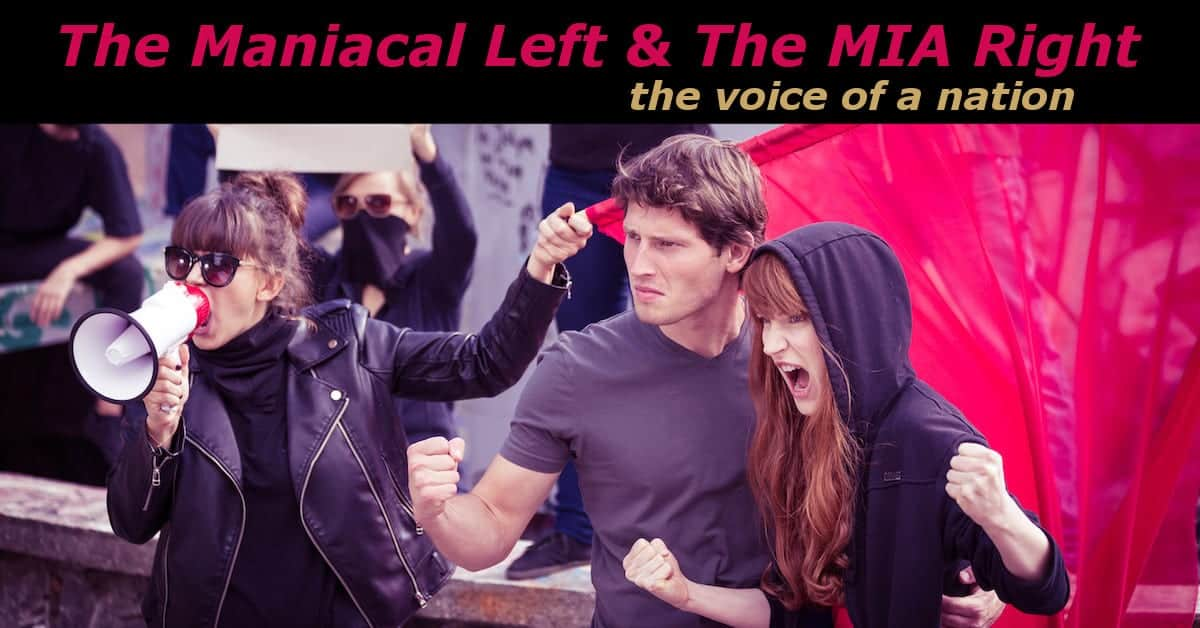The Maniacal Left & The MIA Right